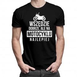 Wszędzie dobrze, ale na motocyklu najlepiej - damska lub męska koszulka z nadrukiem
