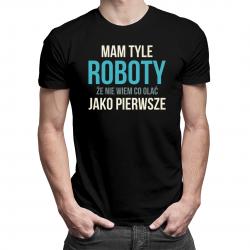 Mam tyle roboty - męska lub damska koszulka z nadrukiem