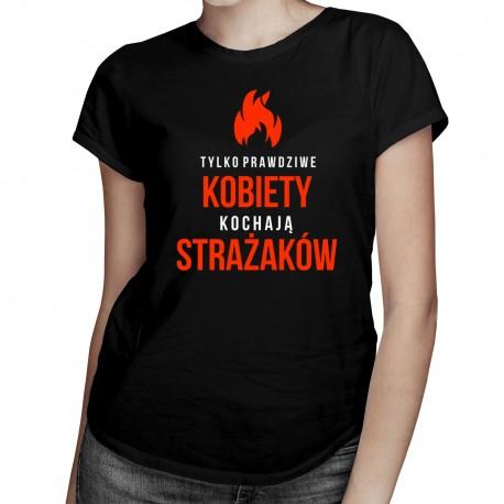 Tylko prawdziwe kobiety kochają strażaków - damska koszulka z nadrukiem