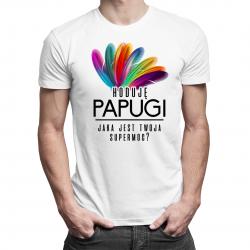 Hoduję papugi, jaka jest twoja supermoc? - męska lub damska koszulka z nadrukiem