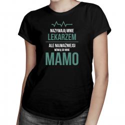 Nazywają mnie lekarzem, ale najważniejsi mówią do mnie mamo - damska koszulka z nadrukiem