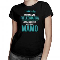 Nazywają mnie pielęgniarką, ale najważniejsi mówią do mnie mamo - damska koszulka z nadrukiem