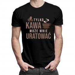 Tylko kawa może mnie uratować - męska koszulka z nadrukiem