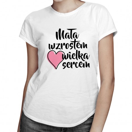 Mała wzrostem wielka sercem - damska koszulka z nadrukiem