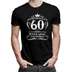 Potrzebowałem 60 lat żeby wyglądać tak dobrze - męska koszulka z nadrukiem