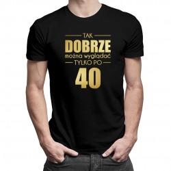 Tak dobrze można wyglądać tylko po 40 - męska koszulka z nadrukiem