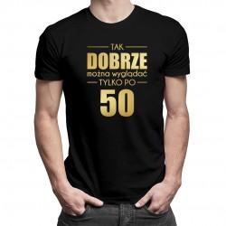 Tak dobrze można wyglądać tylko po 50 - męska koszulka z nadrukiem