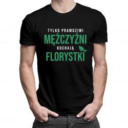 Tylko prawdziwi mężczyźni kochają florystki - męska koszulka z nadrukiem