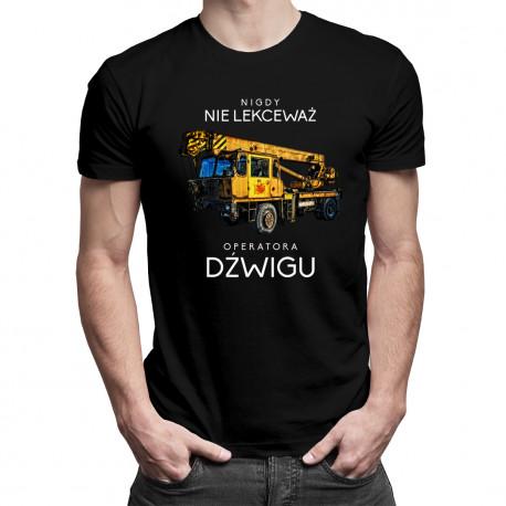 Nigdy nie lekceważ operatora dźwigu - męska koszulka z nadrukiem