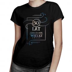 50 lat - Czeka na mnie cały wielki świat - damska koszulka z nadrukiem