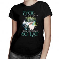 Życie zaczyna się kiedy skończysz 60 lat - damska koszulka z nadrukiem