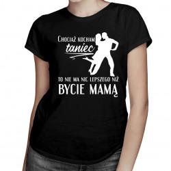 Chociaż kocham taniec - mama - damska koszulka z nadrukiem