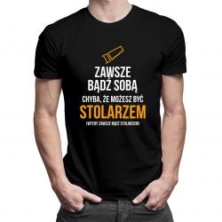 Zawsze bądź sobą - stolarz - męska koszulka z nadrukiem