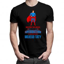 Niektórzy nie wierzą w superbohaterów, ale nigdy nie spotkali mojego taty - męska koszulka z nadrukiem