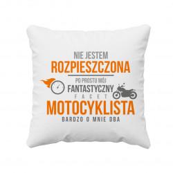 Nie jestem rozpieszczona, po prostu mój fantastyczny facet motocyklista bardzo o mnie dba  - poduszka z nadrukiem