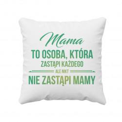 Mama to osoba, która zastąpi każdego, ale nikt nie zastąpi mamy - poduszka z nadrukiem