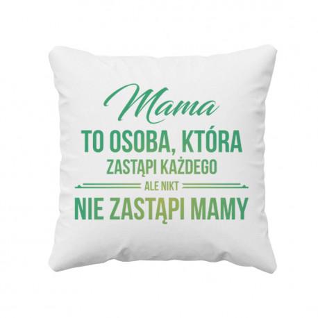 Mama to osoba, która zastąpi każdego, ale nikt nie zastąpi mamy - poduszka