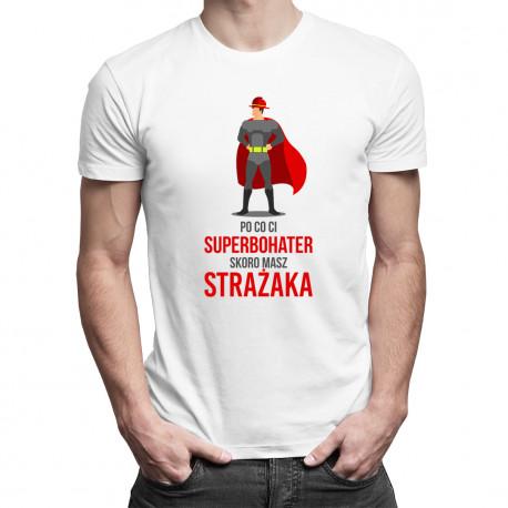 Po co Ci superbohater skoro masz strażaka - męska koszulka z nadrukiem