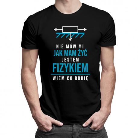 Nie mów mi jak mam żyć, jestem fizykiem - damska lub męska koszulka z nadrukiem