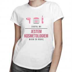 Zaufaj mi, jestem kosmetologiem, wiem co robię - damska koszulka z nadrukiem