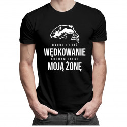 Bardziej niż wędkowanie kocham tylko moją żonę - męska koszulka z nadrukiem