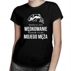 Bardziej niż wędkowanie kocham tylko mojego męża - damska koszulka z nadrukiem