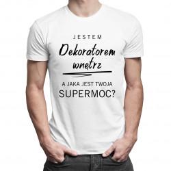Jestem dekoratorem wnętrz, a jaka jest Twoja supermoc? - męska koszulka z nadrukiem
