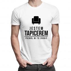Jestem tapicerem, pozwól mi to zrobić - męska koszulka z nadrukiem