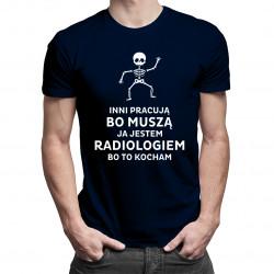 Inni pracują bo muszą, ja jestem radiologiem, bo to kocham – męska koszulka z nadrukiem