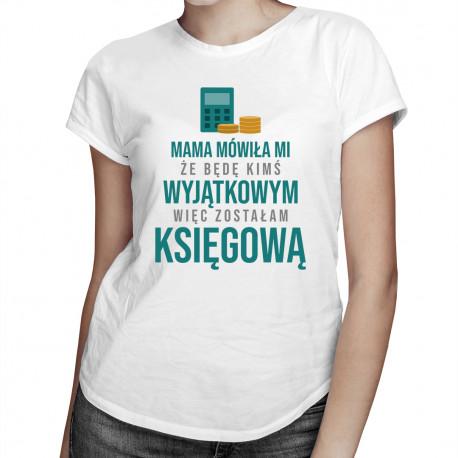 Mama mówiła mi że będę kimś wyjątkowym więc zostałam księgową - damska koszulka z nadrukiem
