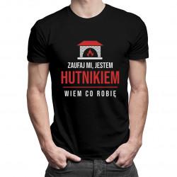 Zaufaj mi, jestem hutnikiem, wiem co robię - męska koszulka z nadrukiem