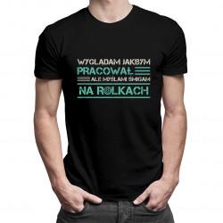 Wyglądam jakbym pracował, ale myślami śmigam na rolkach - męska koszulka z nadrukiem