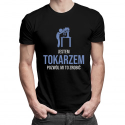 Jestem tokarzem, pozwól mi to zrobić - męska koszulka z nadrukiem