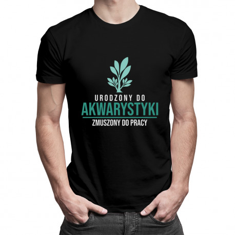 Urodzony do akwarystyki, zmuszony do pracy - męska koszulka z nadrukiem