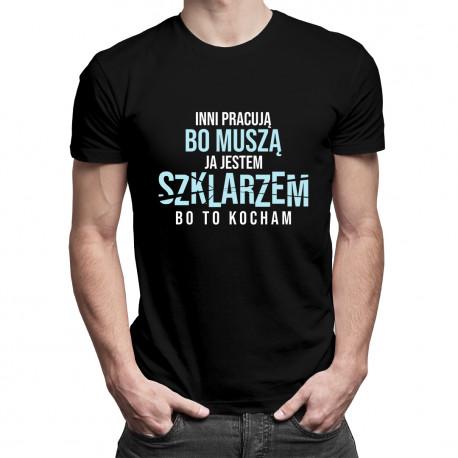 Inni pracują bo muszą, ja jestem szklarzem bo to kocham - męska koszulka z nadrukiem