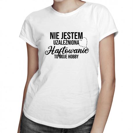 Nie jestem uzależniona, haftowanie to moje hobby - damska koszulka z nadrukiem