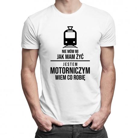 Nie mów mi jak mam żyć, jestem motorniczym, wiem co robię - męska koszulka z nadrukiem