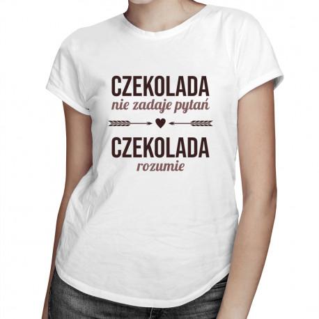 Czekolada nie zadaje pytań, czekolada rozumie - damska koszulka z nadrukiem