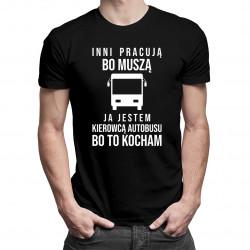 Inni pracują bo muszą, ja jestem kierowcą autobusu - damsk lub męska koszulka z nadrukiem