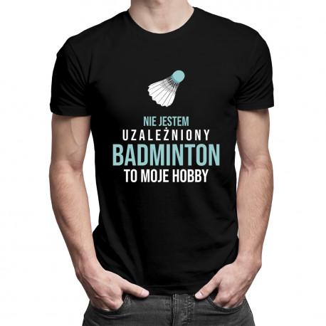 Nie jestem uzależniony, badminton to moje hobby - męska koszulka z nadrukiem