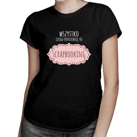 Wszystko czego potrzebuję to scrapbooking - damska koszulka z nadrukiem