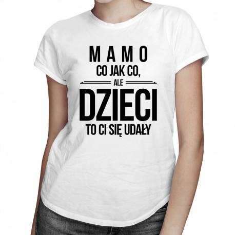 Mamo, co jak co, ale dzieci to ci się udały - damska koszulka z nadrukiem