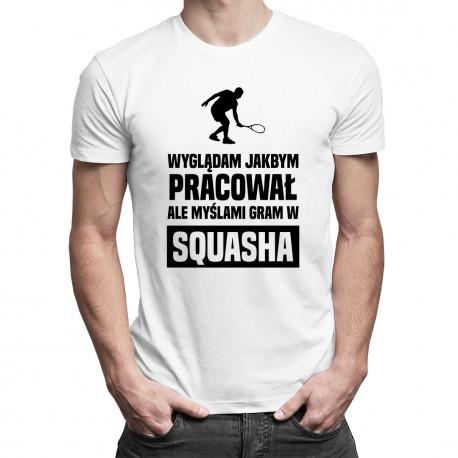 Wyglądam jakbym pracował, ale myślami gram w squasha - męska koszulka z nadrukiem
