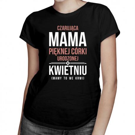 Czarująca mama pięknej córki urodzonej w kwietniu - damska koszulka z nadrukiem
