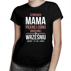 Czarująca mama pięknej córki urodzonej we wrześniu - damska koszulka z nadrukiem