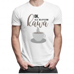 Ok, ale najpierw kawa - męska koszulka z nadrukiem