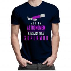 Jestem astronomem, jaka jest Twoja supermoc - męska koszulka z nadrukiem