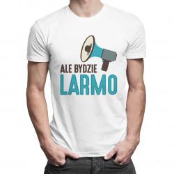 Ale Bydzie Larmo - męska koszulka z nadrukiem