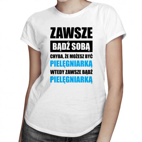 Zawsze bądź sobą chyba, że możesz być pielęgniarką wtedy zawsze bądź pielęgniarką - damska koszulka z nadrukiem