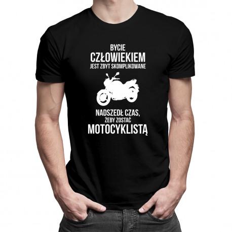 Bycie człowiekiem jest zbyt skomplikowane - nadszedł czas, żeby zostać motocyklistą - męska koszulka z nadrukiem